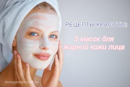 Рецепты красоты: маски для жирной кожи лица